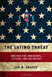 The Latino Threat: Constructing Immigrants, Citizens, and the Nation, Leo R. Chavez, 0804759340
