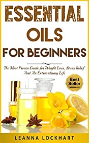 Essential Oils For Beginners: The Most Proven Guide For Essential Oils and Aromatherapy For Weight Loss, Stress Relief And An Extraordinary Life (DIY Beauty Collection Book 1)