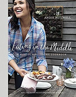 Eating in the Middle: A Mostly Wholesome Cookbook by [Mitchell, Andie]