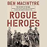 Rogue Heroes: The History of the SAS, Britain's Secret Special Forces Unit That Sabotaged the Nazis and Changed the Nature of War | Ben Macintyre
