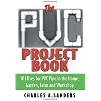 The PVC Project Book: 101 Uses for PVC Pipe in the Home, Garden, Farm and Workshop