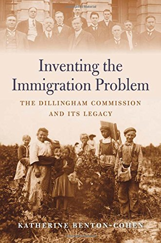 Inventing the Immigration Problem: The Dillingham Commission and Its Legacy