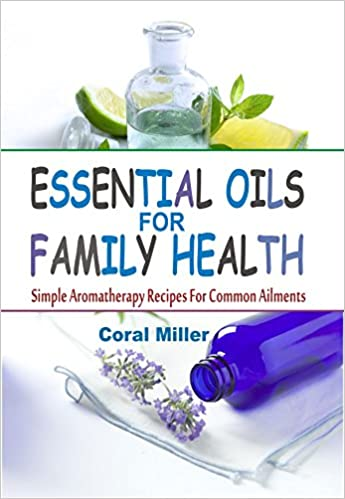 Essential Oils For Family Health :Simple Aromatherapy Recipes For Common Ailments
