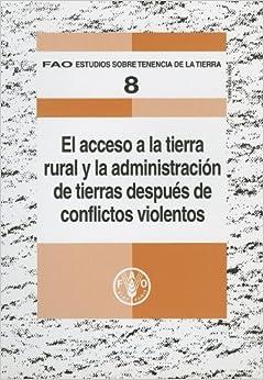 El Acceso a la Tierra Rural y la Administracion de Tierras Despues de Conflictos Violentos: 8 (Fao Estudios Sobre Tenencia de La Tierra)