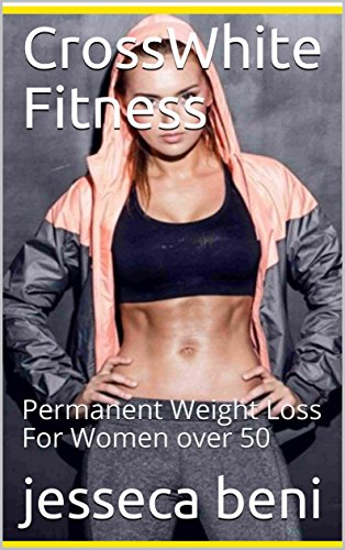 Crosswhite fitness: Permanent Weight Loss For Women over 50 (English Edition)