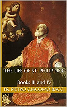 The Life of St. Philip Neri: Books III and IV by [Bacci, Fr. Pietro Giacomo]