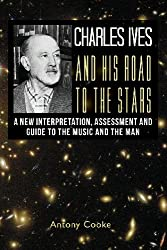 Charles Ives and his Road to the Stars: A New Interpretation, Assessment and Guide to the Music and the Man