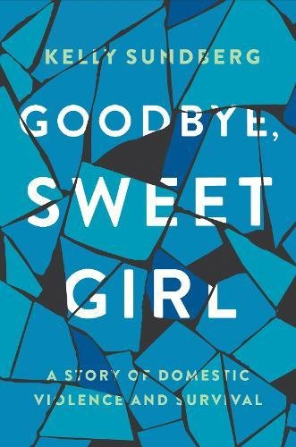 Goodbye, Sweet Girl: A Story of Domestic Violence and Survival Sweet Girl