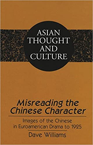 Misreading the Chinese Character: Images of the Chinese in Euroamerican Drama to 1925 (Asian Thought and Culture)