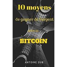 10 moyens de gagner de l'argent grâce au bitcoin | Le guide ultime (French Edition)