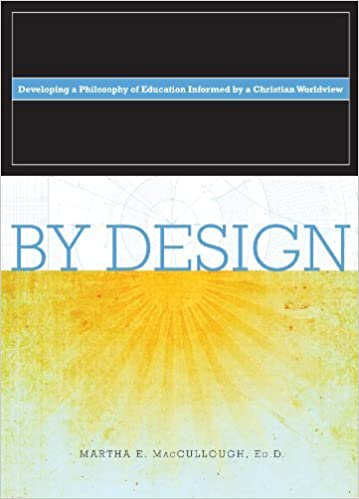 By Design Developing A Philosophy Of Education Informed By A Christian Worldview Martha E Maccullough Ed D 9780615743523 Amazon Com Books