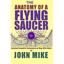 The Anatomy of a Flying Saucer: Detailed Scientific Explanaion of How UFOs Wor