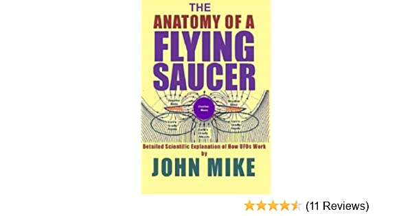 The Anatomy Of A Flying Saucer Detailed Scientific Explanation Of How Ufos Work Mike John 9781463598068 Amazon Com Books