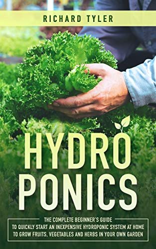 Hydroponics: The Complete Beginner's Guide to Quickly Start an Inexpensive Hydroponic System at Home to Grow Fruits, Vegetables and Herbs in Your Own Garden by [Tyler, Richard]