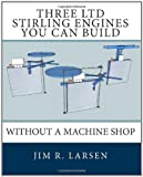 Three LTD Stirling Engines You Can Build Without a Machine Shop, Jim R. Larsen, 1452806578