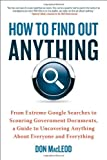 How to Find Out Anything: From Extreme Google Searches to Scouring Government Documents, a Guide to Uncovering Anything About Everyone and Everything