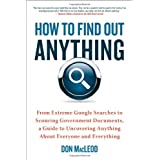 How to Find Out Anything: From Extreme Google Searches to Scouring Government Documents, a Guide to Uncovering...