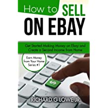 How to Sell on eBay: Get Started Making Money on eBay and Create a Second Income from Home (Earn Money from Your Home) (Volume 1)