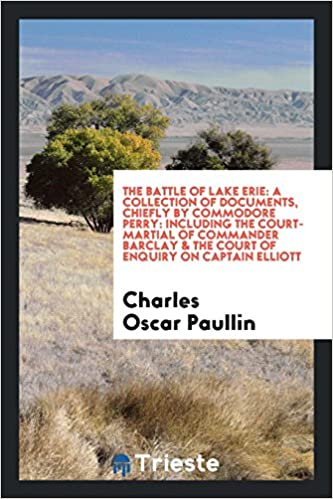 Book The Battle of Lake Erie: A Collection of Documents, Chiefly by Commodore Perry: Including the Court-Martial of Commander Barclay & the Court of Enquiry on Captain Elliott
