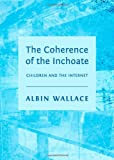 The Coherence of the Inchoate: Children and the Internet, Albin Wallace, 144384103X
