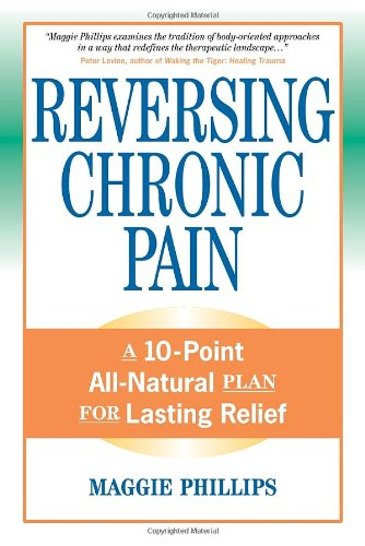Reversing Chronic Pain: A 10-Point All-Natural Plan for - Maggie Phillips