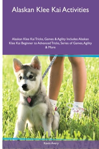Book cover from Alaskan Klee Kai Activities Alaskan Klee Kai Tricks, Games & Agility. Includes: Alaskan Klee Kai Beginner to Advanced Tricks, Series of Games, Agility and More by Kevin Avery