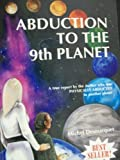 Abduction to the Ninth Planet : A True Report by the Author Who Was Physically Abducted to Another Planet