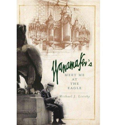 Read Online Wanamaker's: Meet Me at the Eagle (Paperback) - Common pdf epub