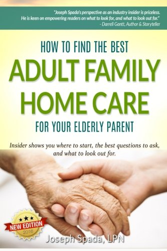 How to Find The Best Adult Family Home Care for Your Elderly Parent: Geriatric nurse insider shows you where to start, the best questions to ask, and what to look out for.