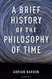 A Brief History of the Philosophy of Time, Adrian Bardon, 0199976457