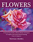 Flowers: A Step-By-Step Guide to Master Realist Techniques in Graphite and Colored Pencil Painting