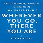 Wherever You Go, There You Are: Mindfulness Meditation in Everyday Life by Jon Kabat-Zinn | Key Takeaways, Analysis & Review | Eureka Books