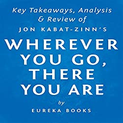 Wherever You Go, There You Are: Mindfulness Meditation in Everyday Life by Jon Kabat-Zinn | Key Takeaways, Analysis & Review