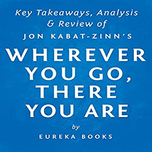 Wherever You Go, There You Are: Mindfulness Meditation in Everyday Life by Jon Kabat-Zinn | Key Takeaways, Analysis & Review Audiobook
