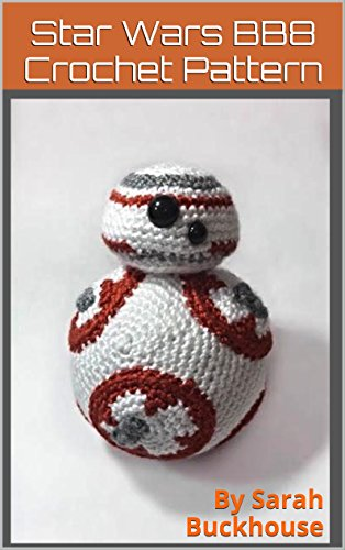 Star Wars BB8 Robot Droid Crochet Pattern: A stitch by stitch guide with pictures and easy to follow instructions crocheting yarn craft