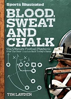Sports Illustrated Blood, Sweat and Chalk: The Ultimate Football Playbook: How the Great Coaches Built Today's Game by [Layden, Tim]