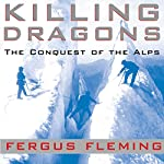 Killing Dragons: The Conquest of the Alps | Fergus Fleming