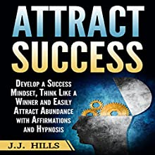 Attract Success: Develop a Success Mindset, Think Like a Winner and Easily Attract Abundance with Affirmations and Hypnosis Audiobook by J. J. Hills Narrated by InnerPeace Productions
