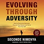 Evolving Through Adversity: How to Overcome Obstacles, Discover Your Passion, and Honor Your True Self | Seconde Nimenya