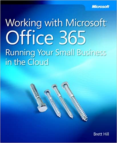 Working With Microsoft Office 365 Running Your Small Business In The Cloud Business Skills Hill Brett 9780735658998 Amazon Com Books