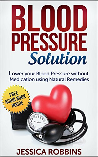 Blood Pressure Solution: How to lower your Blood Pressure without medication using Natural Remedies (Alternative Medicine To Lower High Blood Pressure)