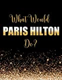 What Would Paris Hilton Do?: Large Notebook/Diary/Journal for Writing 100 Pages, Paris Hilton Gift for Fans
