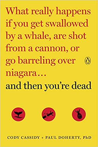 And Then You're Dead: What Really Happens If You Get Swallowed by a Whale, Are Shot from a Cannon, or Go Barreling over Niagara by Cody Cassidy and Paul Doherty