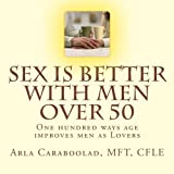 Sex is Better with Men Over 50: One Hundred Ways Age Improves Men as Lovers