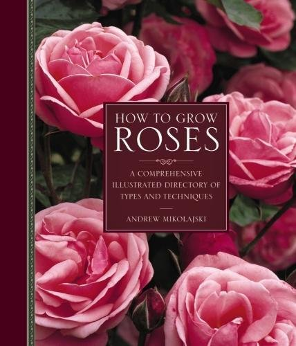 - How to Grow Roses: A Comprehensive Illustrated Directory Of Types And Techniques
