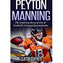 Peyton Manning: The Inspiring Story of One of Football's Greatest Quarterbacks