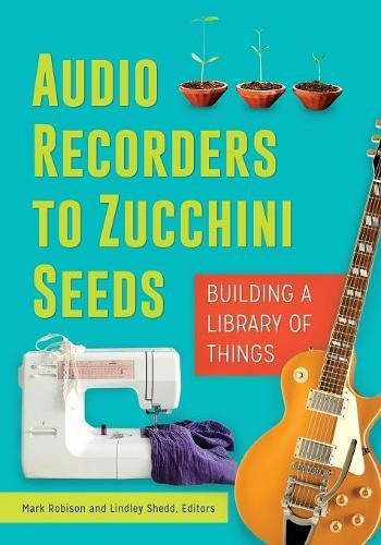 Audio Recorders to Zucchini Seeds: Building a Library of Things by Libraries Unlimited