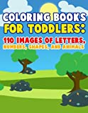 Coloring Books For Toddlers: 110 Images of Letters, Numbers, Shapes and Animals: Have Fun With Early Childhood Learning, Preschool Prep, and First Day ... activity books for kids ages 4-8) (Volume 1)