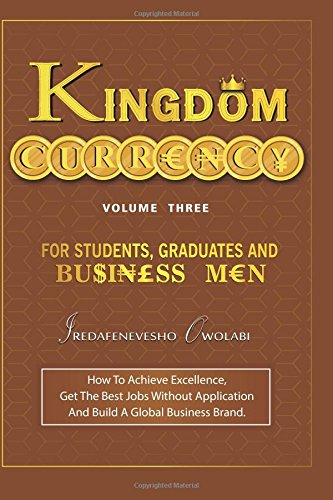 Read Online Kingdom Currency for Students, Graduates and Businessmen: How To Achieve Excellence, Get The Best Jobs Without Application And Build A Global Business Brand. (Volume 3) PDF
