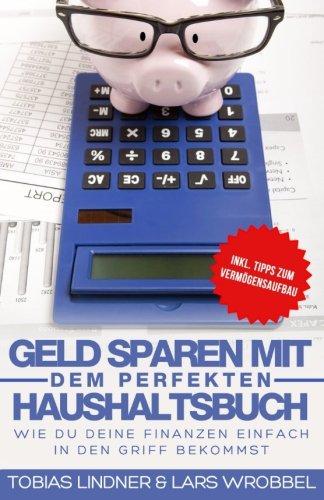 Geld sparen mit dem perfekten Haushaltsbuch: Wie du deine Finanzen einfach in den Griff bekommst Taschenbuch – 4. November 2016 Lars Wrobbel Tobias Lindner 1539937941 NON-CLASSIFIABLE